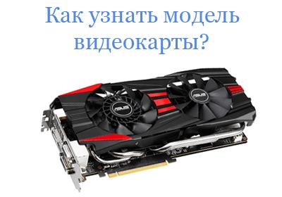 Как узнать модель видеокарты на ноутбуке и компьютере?