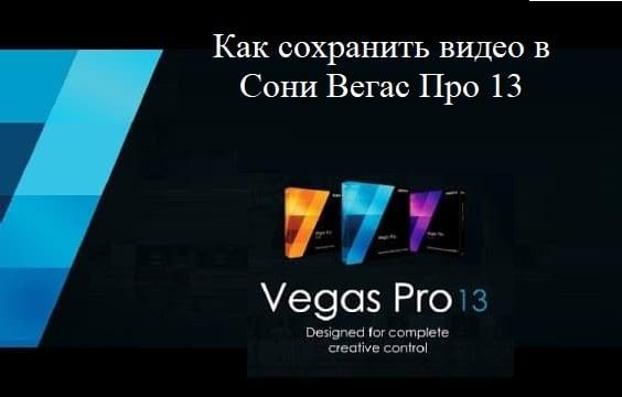 как сохранить видео в Сони Вегас Про 13