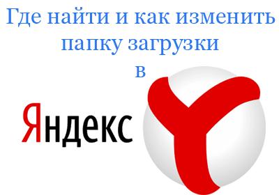 Как изменить папку загрузки в Яндекс Браузере