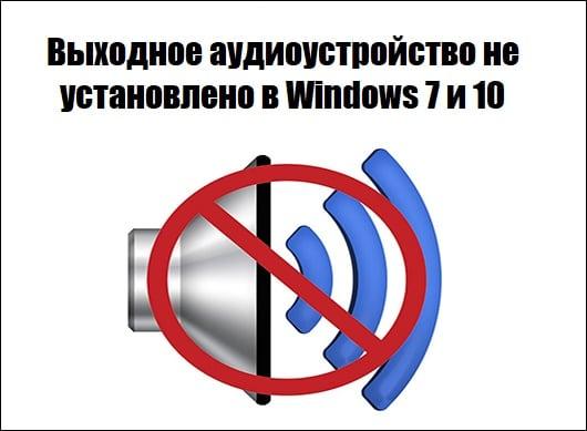 Выходное аудиоустройство не установлено в Windows 7 и 10